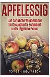 Apfelessig: Das natürliche Wundermittel für Gesundheit & Schönheit in der täglichen Praxis
