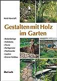 Gestalten mit Holz im Garten: Bodenbeläge, Holzdecks, Zäune, Rankgerüste, Flechtwerke, Lauben...