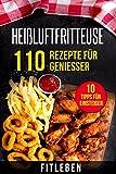 Heißluftfritteuse: 110 Rezepte für Genießer (10 Tipps für Einsteiger, 10 Tipps von Experten,...