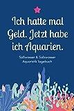 Ich hatte mal Geld. Jetzt habe ich Aquarien - Süßwasser & Salzwasser Aquaristik Tagebuch: A5...