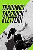Trainingstagebuch Klettern: Das Perfekte Trainings Logbuch / Tagebuch zum festhalten des...