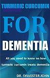 TURMERIC CURCUMIN FOR DEMENTIA: All you need to know on how turmeric curcumin treats dementia...
