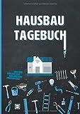 Hausbau Tagebuch: Ein Bautagebuch zum Ausfüllen, mit Planungshilfen für den Hausbau oder die...