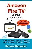 Amazon Fire TV: Le guide d'utilisateur: Bien démarrer avec les astuces pour maîtriser Fire TV...