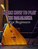 LEARN HOW TO PLAY THE BALALAIKA: For Beginners