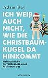 Ich weiß auch nicht, wie die Christbaumkugel da hinkommt: Weihnachtliche Aufzeichnungen eines...