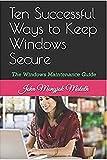 Ten Successful Ways to Keep Windows Secure: The Windows Maintenance Guide (Computer Basics Book 5)...