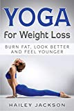 Yoga for Weight Loss: Burn Fat, Look Better and Feel Younger