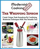 Modernist Cooking Made Easy: The Whipping Siphon: Create Unique Taste Sensations By Combining...