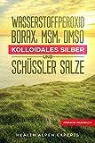 Wasserstoffperoxid Borax MSM DMSO Kolloidales Silber und Schssler Salze: Anwendung Wirkung...