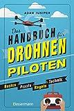 Das Handbuch für Drohnen-Piloten. Basics, Praxis, Technik, Regeln: Das erste Praxisbuch für alle...