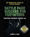 Battle Pass Success for Fortniters: An Unofficial Guide to Battle Royale (Master Combat Book 6)...
