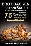 Brot backen für Anfänger: Das große Brotbackbuch mit den 75 besten Brot Rezepten zum Selber...