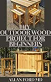 DIY OUTDOOR WOOD PROJECTS FOR BEGINNERS : The Complete Book of Woodworking: Step-by-Step Guide to...