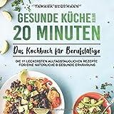 Gesunde Küche unter 20 Minuten – Das Kochbuch für Berufstätige: Die 111 leckersten...