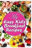 My Easy Kid's Breakfast Recipes: Kid's Breakfast Blank Recipe Book to Write in; A Recipe Book Mom...