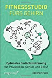 Fitnessstudio frs Gehirn: Optimales Gedchtnistraining fr Privatleben, Schule und Beruf