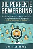 Die perfekte BEWERBUNG: Wie Sie durch erfolgreiche Kommunikation, effektive Rhetorik und Tricks aus...