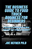 THE BUSINESS GUIDE TO FOOD TRUCK BUSINESS FOR BEGINNERS: Strategic Plan To Manage And Grow Your Food...