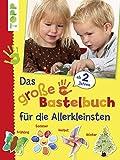 Das große Bastelbuch für die Allerkleinsten: 85 Bastelideen für Kinder ab 2 Jahren (Basteln mit...