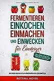 Fermentieren, Einkochen, Einmachen und Einwecken für Einsteiger: Das große Kochbuch zum...