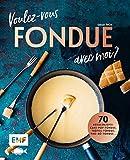 Voulez-vous FONDUE avec moi?: Über 70 heiße Rezepte: Trüffel-Fondue, Pho-Bo-Fondue,...