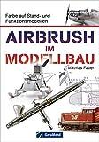Airbrush Modellbau: Farbe auf Stand- und Funktionsmodellen. Das Standardwerk für Modellbauer und...