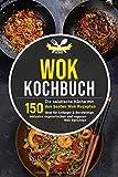 Wok Kochbuch: Die asiatische Küche mit den 150 besten Wok Rezepten - ideal für Anfänger und...