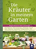 Die Kräuter in meinem Garten: 500 Heilpflanzen, 2000 Anwendungen, 1000 Rezepte, Botanik, Anbau,...
