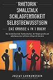 RHETORIK | SMALLTALK | SCHLAGFERTIGKEIT | SELBSTBEWUSSTSEIN - Das Groe 4 in 1 Buch!: Wie Sie die...