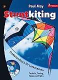 Stuntkiting: Praxishandbuch für Lenkdrachen, Sportlenkdrachen, Freestyler und Trickdrachen....