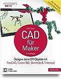 CAD für Maker: Designe deine DIY-Objekte mit FreeCAD, Fusion 360, SketchUp & Tinkercad. Für...