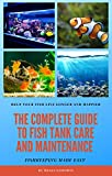 THE COMPLETE GUIDE TO FISH TANK CARE AND MAINTENANCE : Fishkeeping Made Easy (English Edition)