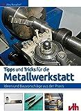 Tipps und Tricks für die Metallwerkstatt: Ideen und Bauvorschläge aus der Praxis