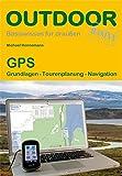 GPS: Grundlagen Tourenplanung Navigation: Praxisorientierter Umgang mit GPS-Empfängern auf Tour und...