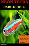 Neon Tetra Care Guides: The complete guides you need to care for the neon tetras. The book for...