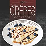 The New Crepes Cookbook: 101 Sweet & Savory Crepe Recipes, From Traditional to Gluten-Free, for...