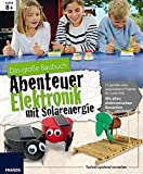 Das große Baubuch Abenteuer Elektronik mit Solarenergie: 13 spannende Projekte zum Selberbauen...