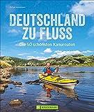 Deutschland zu Fluss: Die 50 schönsten Kanurouten an Flüssen und Seen. Mit vielen Tipps zur...